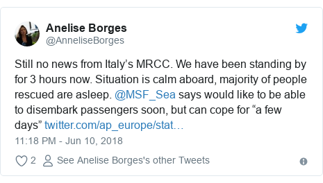 """Twitter post by @AnneliseBorges: Still no news from Italy's MRCC. We have been standing by for 3 hours now. Situation is calm aboard, majority of people rescued are asleep. @MSF_Sea says would like to be able to disembark passengers soon, but can cope for """"a few days"""""""