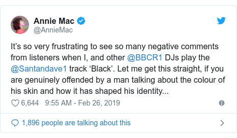 Twitter post by @AnnieMac: It's so very frustrating to see so many negative comments from listeners when I, and other @BBCR1 DJs play the @Santandave1 track 'Black'. Let me get this straight, if you are genuinely offended by a man talking about the colour of his skin and how it has shaped his identity...