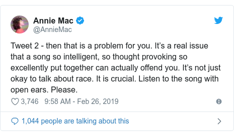 Twitter post by @AnnieMac: Tweet 2 - then that is a problem for you. It's a real issue that a song so intelligent, so thought provoking so excellently put together can actually offend you. It's not just okay to talk about race. It is crucial. Listen to the song with open ears. Please.