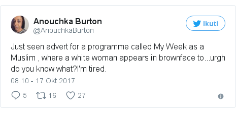 Twitter pesan oleh @AnouchkaBurton: Just seen advert for a programme called My Week as a Muslim , where a white woman appears in brownface to...urgh do you know what?I'm tired.