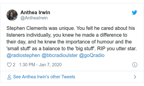 Twitter post by @AntheaIrwin: Stephen Clements was unique. You felt he cared about his listeners individually, you knew he made a difference to their day, and he knew the importance of humour and the 'small stuff' as a balance to the 'big stuff'. RIP you utter star. @radiostephen @bbcradioulster @goQradio