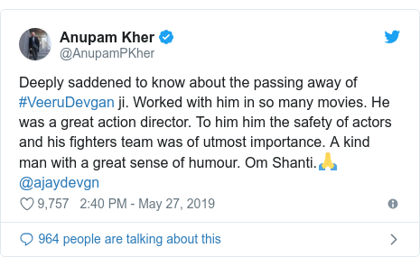 ट्विटर पोस्ट @AnupamPKher: Deeply saddened to know about the passing away of #VeeruDevgan ji. Worked with him in so many movies. He was a great action director. To him him the safety of actors and his fighters team was of utmost importance. A kind man with a great sense of humour. Om Shanti.🙏 @ajaydevgn