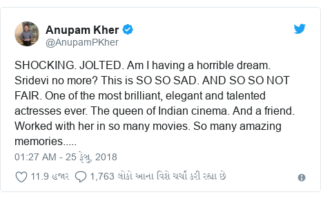 Twitter post by @AnupamPKher: SHOCKING. JOLTED. Am I having a horrible dream. Sridevi no more? This is SO SO SAD. AND SO SO NOT FAIR. One of the most brilliant, elegant and talented actresses ever. The queen of Indian cinema. And a friend. Worked with her in so many movies. So many amazing memories.....