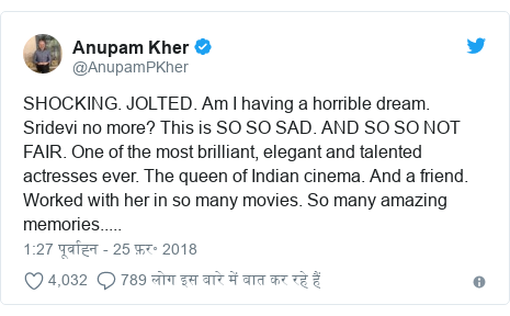 ट्विटर पोस्ट @AnupamPKher: SHOCKING. JOLTED. Am I having a horrible dream. Sridevi no more? This is SO SO SAD. AND SO SO NOT FAIR. One of the most brilliant, elegant and talented actresses ever. The queen of Indian cinema. And a friend. Worked with her in so many movies. So many amazing memories.....