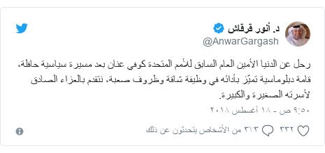 تويتر رسالة بعث بها @AnwarGargash: رحل عن الدنيا الأمين العام السابق للأمم المتحدة كوفي عنان بعد مسيرة سياسية حافلة، قامة دبلوماسية تميّز بأدائه في وظيفة شاقة وظروف صعبة، نتقدم بالعزاء الصادق لأسرته الصغيرة والكبيرة.
