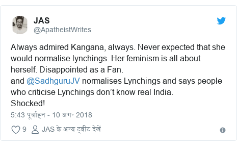 ट्विटर पोस्ट @ApatheistWrites: Always admired Kangana, always. Never expected that she would normalise lynchings. Her feminism is all about herself. Disappointed as a Fan. and @SadhguruJV normalises Lynchings and says people who criticise Lynchings don't know real India. Shocked!