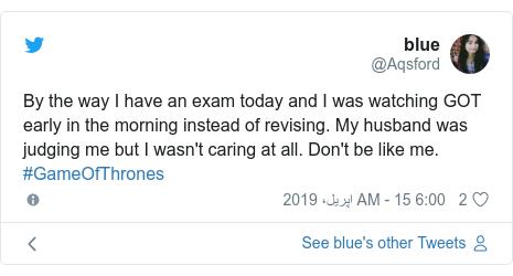 ٹوئٹر پوسٹس @Aqsford کے حساب سے: By the way I have an exam today and I was watching GOT early in the morning instead of revising. My husband was judging me but I wasn't caring at all. Don't be like me. #GameOfThrones
