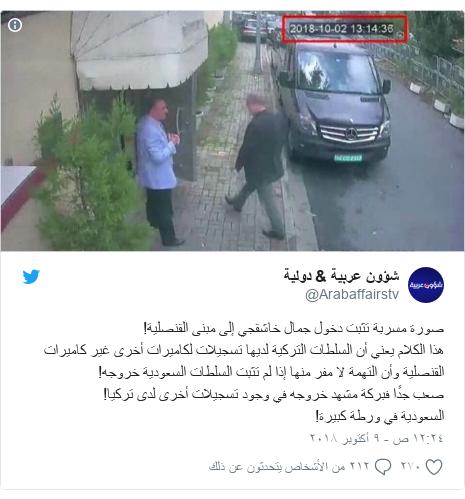 تويتر رسالة بعث بها @Arabaffairstv: صورة مسربة تثبت دخول جمال خاشقجي إلى مبنى القنصلية!هذا الكلام يعني أن السلطات التركية لديها تسجيلات لكاميرات أخرى غير كاميرات القنصلية وأن التهمة لا مفر منها إذا لم تثبت السلطات السعودية خروجه!صعب جدًا فبركة مشهد خروجه في وجود تسجيلات أخرى لدى تركيا!السعودية في ورطة كبيرة!