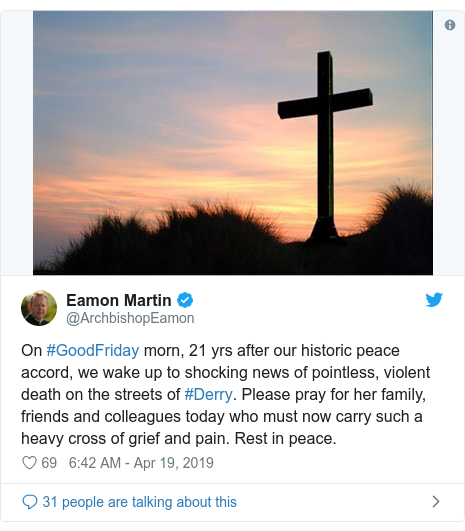 Twitter post by @ArchbishopEamon: On #GoodFriday morn, 21 yrs after our historic peace accord, we wake up to shocking news of pointless, violent death on the streets of #Derry. Please pray for her family, friends and colleagues today who must now carry such a heavy cross of grief and pain. Rest in peace.