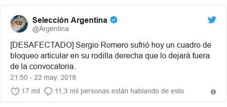 Publicación de Twitter por @Argentina: [DESAFECTADO] Sergio Romero sufrió hoy un cuadro de bloqueo articular en su rodilla derecha que lo dejará fuera de la convocatoria.