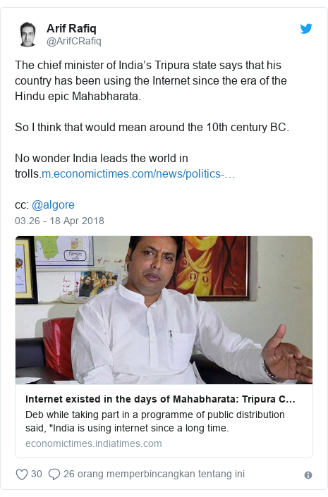 Twitter pesan oleh @ArifCRafiq: The chief minister of India's Tripura state says that his country has been using the Internet since the era of the Hindu epic Mahabharata. So I think that would mean around the 10th century BC.No wonder India leads the world in trolls.cc  @algore