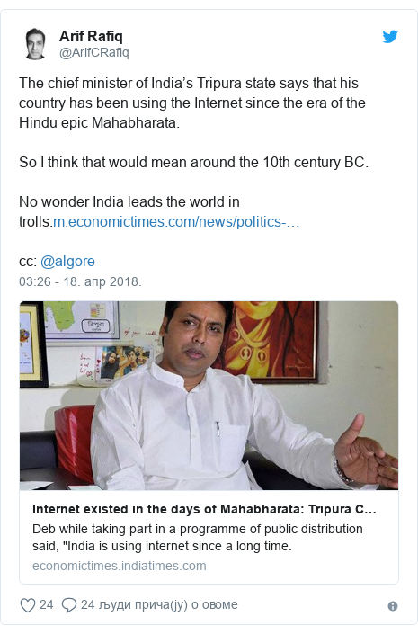 Twitter post by @ArifCRafiq: The chief minister of India's Tripura state says that his country has been using the Internet since the era of the Hindu epic Mahabharata. So I think that would mean around the 10th century BC.No wonder India leads the world in trolls.cc  @algore