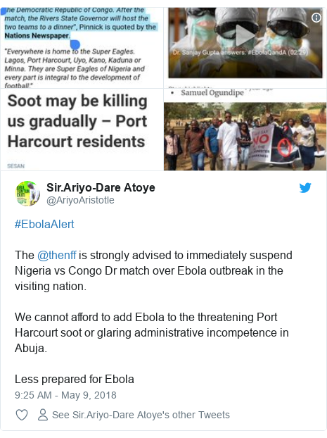 Twitter post by @AriyoAristotle: #EbolaAlertThe @thenff is strongly advised to immediately suspend Nigeria vs Congo Dr match over Ebola outbreak in the visiting nation.We cannot afford to add Ebola to the threatening Port Harcourt soot or glaring administrative incompetence in Abuja.Less prepared for Ebola