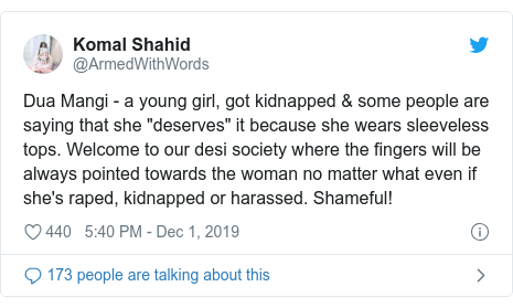 "Twitter post by @ArmedWithWords: Dua Mangi - a young girl, got kidnapped & some people are saying that she ""deserves"" it because she wears sleeveless tops. Welcome to our desi society where the fingers will be always pointed towards the woman no matter what even if she's raped, kidnapped or harassed. Shameful!"