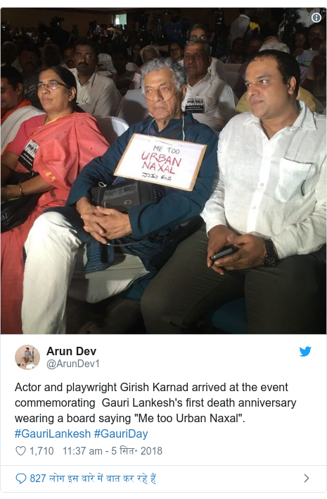 "ट्विटर पोस्ट @ArunDev1: Actor and playwright Girish Karnad arrived at the event commemorating  Gauri Lankesh's first death anniversary wearing a board saying ""Me too Urban Naxal"". #GauriLankesh #GauriDay"