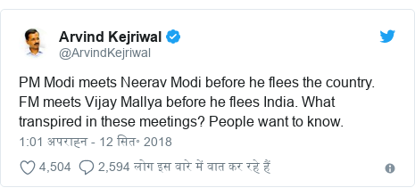 ट्विटर पोस्ट @ArvindKejriwal: PM Modi meets Neerav Modi before he flees the country. FM meets Vijay Mallya before he flees India. What transpired in these meetings? People want to know.