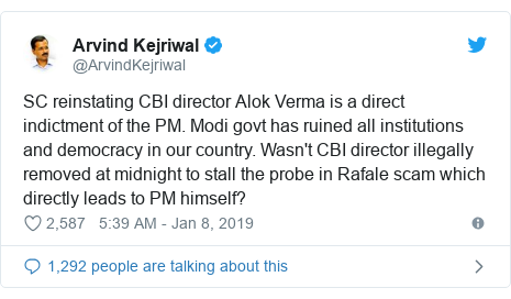 Twitter post by @ArvindKejriwal: SC reinstating CBI director Alok Verma is a direct indictment of the PM. Modi govt has ruined all institutions and democracy in our country. Wasn't CBI director illegally removed at midnight to stall the probe in Rafale scam which directly leads to PM himself?