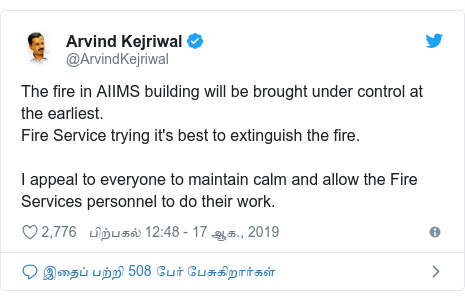 டுவிட்டர் இவரது பதிவு @ArvindKejriwal: The fire in AIIMS building will be brought under control at the earliest.Fire Service trying it's best to extinguish the fire.I appeal to everyone to maintain calm and allow the Fire Services personnel to do their work.