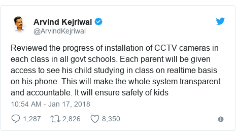 Twitter post by @ArvindKejriwal: Reviewed the progress of installation of CCTV cameras in each class in all govt schools. Each parent will be given access to see his child studying in class on realtime basis on his phone. This will make the whole system transparent and accountable. It will ensure safety of kids
