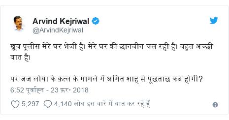 ट्विटर पोस्ट @ArvindKejriwal: ख़ूब पूलीस मेरे घर भेजी है। मेरे घर की छानबीन चल रही है। बहुत अच्छी बात है। पर जज लोया के क़त्ल के मामले में अमित शाह से पूछताछ कब होगी?