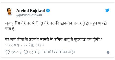 Twitter post by @ArvindKejriwal: ख़ूब पूलीस मेरे घर भेजी है। मेरे घर की छानबीन चल रही है। बहुत अच्छी बात है। पर जज लोया के क़त्ल के मामले में अमित शाह से पूछताछ कब होगी?