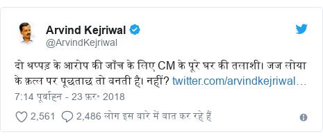 ट्विटर पोस्ट @ArvindKejriwal: दो थप्पड़ के आरोप की जाँच के लिए CM के पूरे घर की तलाशी। जज लोया के क़त्ल पर पूछताछ तो बनती है। नहीं?