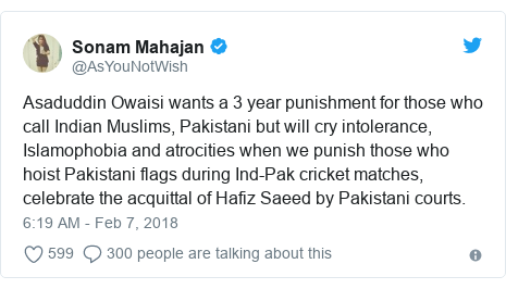 Twitter post by @AsYouNotWish: Asaduddin Owaisi wants a 3 year punishment for those who call Indian Muslims, Pakistani but will cry intolerance, Islamophobia and atrocities when we punish those who hoist Pakistani flags during Ind-Pak cricket matches, celebrate the acquittal of Hafiz Saeed by Pakistani courts.