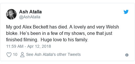Twitter post by @AshAtalla: My god Alex Beckett has died. A lovely and very Welsh bloke. He's been in a few of my shows, one that just finished filming.  Huge love to his family.