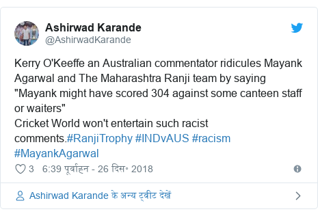 """ट्विटर पोस्ट @AshirwadKarande: Kerry O'Keeffe an Australian commentator ridicules Mayank Agarwal and The Maharashtra Ranji team by saying """"Mayank might have scored 304 against some canteen staff or waiters""""Cricket World won't entertain such racist comments.#RanjiTrophy #INDvAUS #racism #MayankAgarwal"""