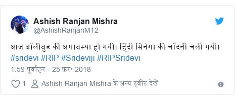 ट्विटर पोस्ट @AshishRanjanM12: आज बॉलीवुड की अमावस्या हो गयी। हिंदी सिनेमा की चाँदनी चली गयी। #sridevi #RIP #Srideviji #RIPSridevi