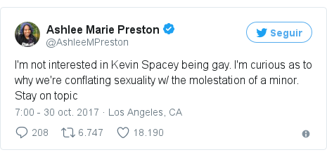 Publicación de Twitter por @AshleeMPreston: I'm not interested in Kevin Spacey being gay. I'm curious as to why we're conflating sexuality w/ the molestation of a minor. Stay on topic