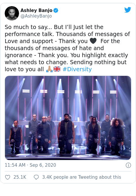 Twitter post by @AshleyBanjo: So much to say... But I'll Just let the performance talk. Thousands of messages of Love and support - Thank you 🖤  For the thousands of messages of hate and ignorance - Thank you. You highlight exactly what needs to change. Sending nothing but love to you all 🙏🏽🇬🇧 #Diversity