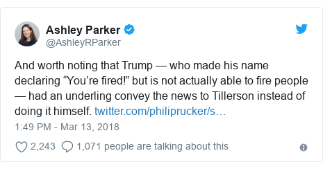 "Twitter post by @AshleyRParker: And worth noting that Trump — who made his name declaring ""You're fired!"" but is not actually able to fire people — had an underling convey the news to Tillerson instead of doing it himself."