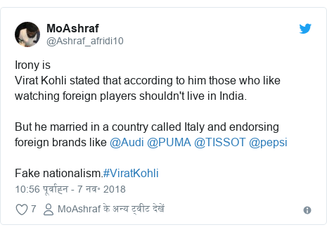 ट्विटर पोस्ट @Ashraf_afridi10: Irony isVirat Kohli stated that according to him those who like watching foreign players shouldn't live in India.But he married in a country called Italy and endorsing foreign brands like @Audi @PUMA @TISSOT @pepsi Fake nationalism.#ViratKohli