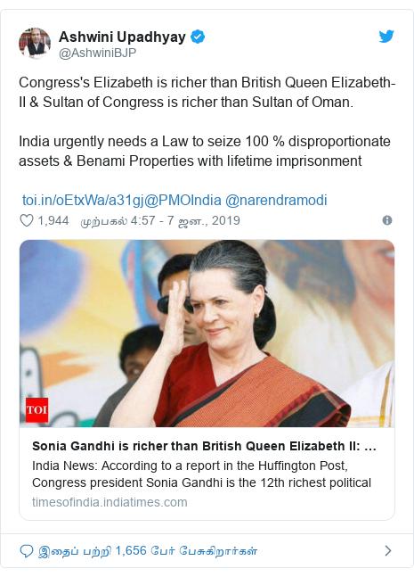டுவிட்டர் இவரது பதிவு @AshwiniBJP: Congress's Elizabeth is richer than British Queen Elizabeth-II & Sultan of Congress is richer than Sultan of Oman.India urgently needs a Law to seize 100 % disproportionate assets & Benami Properties with lifetime imprisonment @PMOIndia @narendramodi