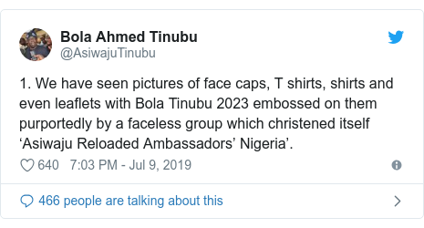 Twitter post by @AsiwajuTinubu: 1. We have seen pictures of face caps, T shirts, shirts and even leaflets with Bola Tinubu 2023 embossed on them purportedly by a faceless group which christened itself 'Asiwaju Reloaded Ambassadors' Nigeria'.