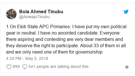 Twitter post by @AsiwajuTinubu: 1.On Ekiti State APC Primaries  I have put my own political gear in neutral. I have no anointed candidate. Everyone there aspiring and contesting are very dear members and they deserve the right to participate. About 33 of them in all and we only need one of them for governorship