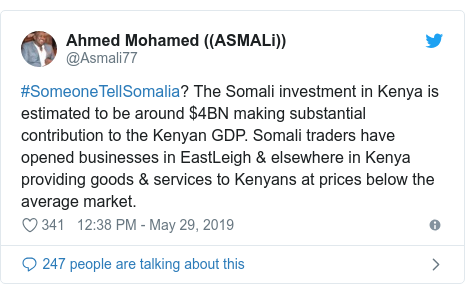 Twitter waxaa daabacay @Asmali77: #SomeoneTellSomalia? The Somali investment in Kenya is estimated to be around $4BN making substantial contribution to the Kenyan GDP. Somali traders have opened businesses in EastLeigh & elsewhere in Kenya providing goods & services to Kenyans at prices below the average market.
