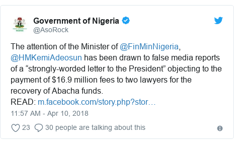 "Twitter post by @AsoRock: The attention of the Minister of @FinMinNigeria, @HMKemiAdeosun has been drawn to false media reports of a ""strongly-worded letter to the President"" objecting to the payment of $16.9 million fees to two lawyers for the recovery of Abacha funds.READ"
