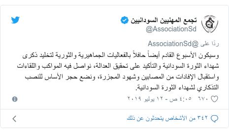 تويتر رسالة بعث بها @AssociationSd: وسيكون الأسبوع القادم أيضاً حافلاً بالفعاليات الجماهيرية والثورية لتخليد ذكرى شهداء الثورة السودانية والتأكيد على تحقيق العدالة، نواصل فيه المواكب واللقاءات واستقبال الإفادات من المصابين وشهود المجزرة، ونضع حجر الأساس للنصب التذكاري لشهداء الثورة السودانية.