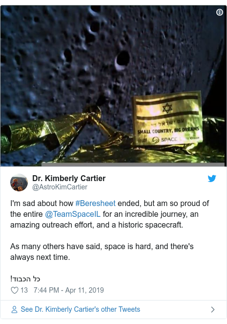 Twitter post by @AstroKimCartier: I'm sad about how #Beresheet ended, but am so proud of the entire @TeamSpaceIL for an incredible journey, an amazing outreach effort, and a historic spacecraft. As many others have said, space is hard, and there's always next time.!כל הכבוד