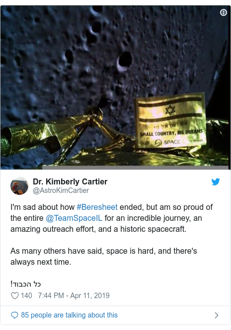 Ujumbe wa Twitter wa @AstroKimCartier: I'm sad about how #Beresheet ended, but am so proud of the entire @TeamSpaceIL for an incredible journey, an amazing outreach effort, and a historic spacecraft. As many others have said, space is hard, and there's always next time.!כל הכבוד
