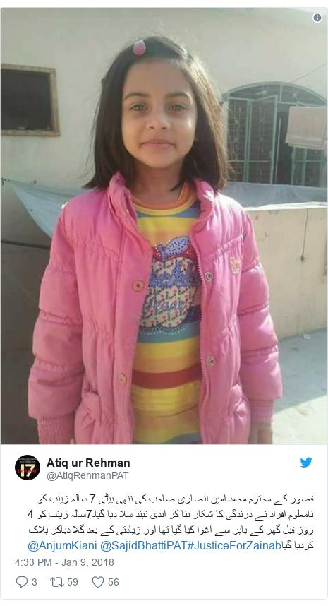 Twitter post by @AtiqRehmanPAT: قصور کے محترم محمد امین انصاری صاحب کی ننھی بیٹی 7 سالہ زینب کو نامعلوم افراد نے درندگی کا شکار بنا کر ابدی نیند سلا دیا گیا۔7سالہ زینب کو 4 روز قبل گھر کے باہر سے اغوا کیا گیا تھا اور زیادتی کے بعد گلا دباکر ہلاک کردیا گیا#JusticeForZainab@SajidBhattiPAT @AnjumKiani