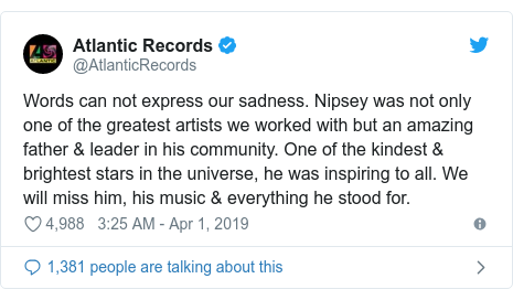 Twitter post by @AtlanticRecords: Words can not express our sadness. Nipsey was not only one of the greatest artists we worked with but an amazing father & leader in his community. One of the kindest & brightest stars in the universe, he was inspiring to all. We will miss him, his music & everything he stood for.