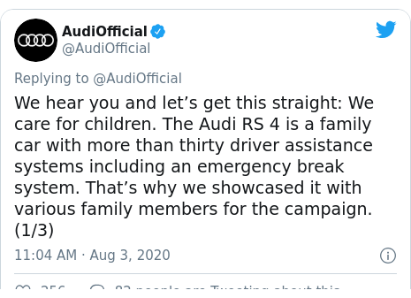 Twitter post by @AudiOfficial: We hear you and let's get this straight  We care for children. The Audi RS 4 is a family car with more than thirty driver assistance systems including an emergency break system. That's why we showcased it with various family members for the campaign. (1/3)