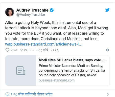 Twitter post by @AudreyTruschke: After a gutting Holy Week, this instrumental use of a terrorist attack is beyond tone deaf. Also, Modi got it wrong. You vote for the BJP if you want, or at least are willing to tolerate, more dead Christians and Muslims, not less.