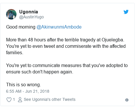 Twitter post by @AustinYugo: Good morning @AkinwunmiAmbodeMore than 48 hours after the terrible tragedy at Ojuelegba. You're yet to even tweet and commiserate with the affected families.You're yet to communicate measures that you've adopted to ensure such don't happen again.This is so wrong.