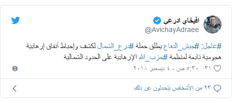 تويتر رسالة بعث بها @AvichayAdraee: #عاجل  #جيش_الدفاع يطلق حملة #درع_الشمال لكشف وإحباط أنفاق إرهابية هجومية تابعة لمنظمة #حزب_الله الإرهابية على الحدود الشمالية