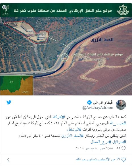 تويتر رسالة بعث بها @AvichayAdraee: كشف النقاب عن مصنع البلوكات المدني في #كفركلا الذي تحول الى مكان انطلاق نفق #حزب_الله الهجومي. المبنى استخدم حتى العام ٢٠١٤ كمصنع بلوكات حيث يقع أمتار معدودة من موقع ودورية لقوات #اليونيفيل.النفق ينطلق من المبنى ويجتاز #الخط_الأزرق بمسافة نحو ٤٠ متر الى داخل #إسرائيل #درع_الشمال