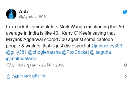 ट्विटर पोस्ट @Ayadav1808: Fox cricket commentators Mark Waugh mentioning that 50 average in India is like 40.  Kerry O' Keefe saying that Mayank Aggarwal scored 300 against some canteen people & waiters ,that is just disrespectful @mhussey393 @gilly381 @bhogleharsha @FoxCricket @isaguha @melindafarrell